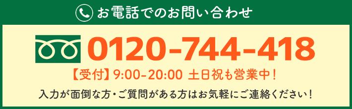 0120-744-418 【受付】9:00 ~ 21:00 土日祝日も営業中!